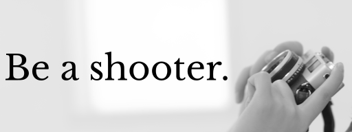 Be a shooter.